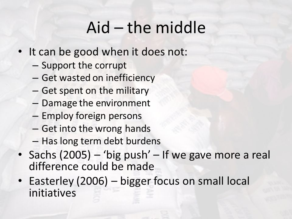 Aid – the middle It can be good when it does not: – Support the corrupt – Get wasted on inefficiency – Get spent on the military – Damage the environm