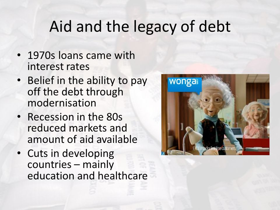 Aid and the legacy of debt 1970s loans came with interest rates Belief in the ability to pay off the debt through modernisation Recession in the 80s r