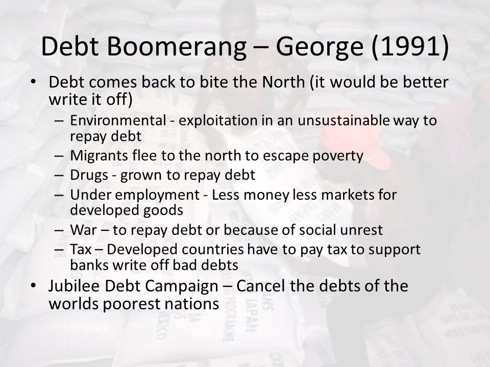 Debt Boomerang – George (1991) Debt comes back to bite the North (it would be better write it off) – Environmental - exploitation in an unsustainable