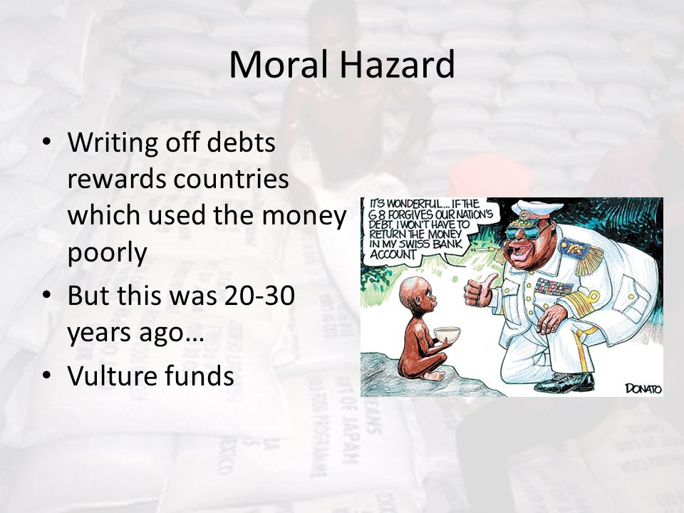 Moral Hazard Writing off debts rewards countries which used the money poorly But this was 20-30 years ago… Vulture funds