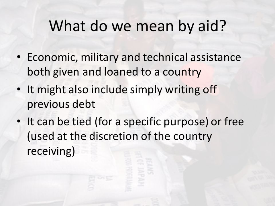 What do we mean by aid? Economic, military and technical assistance both given and loaned to a country It might also include simply writing off previo