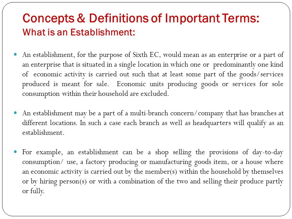Concepts & Definitions of Important Terms: What is an Establishment: An establishment, for the purpose of Sixth EC, would mean as an enterprise or a part of an enterprise that is situated in a single location in which one or predominantly one kind of economic activity is carried out such that at least some part of the goods/services produced is meant for sale.