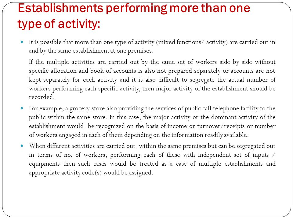 Establishments performing more than one type of activity: It is possible that more than one type of activity (mixed functions/ activity) are carried out in and by the same establishment at one premises.