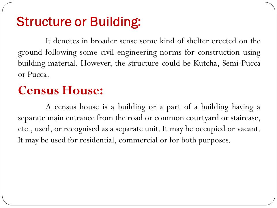Structure or Building: It denotes in broader sense some kind of shelter erected on the ground following some civil engineering norms for construction using building material.