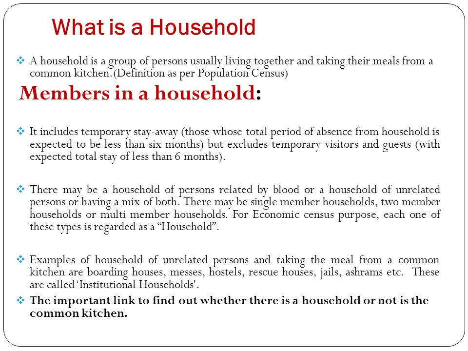 What is a Household  A household is a group of persons usually living together and taking their meals from a common kitchen.(Definition as per Population Census) Members in a household:  It includes temporary stay-away (those whose total period of absence from household is expected to be less than six months) but excludes temporary visitors and guests (with expected total stay of less than 6 months).