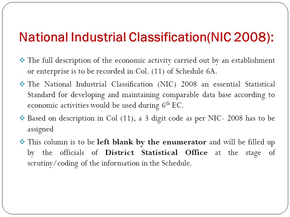 National Industrial Classification(NIC 2008):  The full description of the economic activity carried out by an establishment or enterprise is to be recorded in Col.