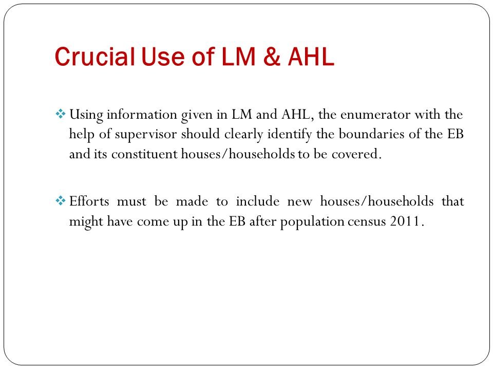 Crucial Use of LM & AHL  Using information given in LM and AHL, the enumerator with the help of supervisor should clearly identify the boundaries of the EB and its constituent houses/households to be covered.