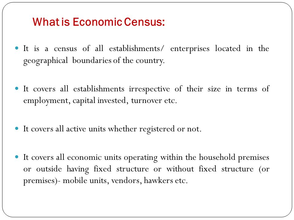What is Economic Census: It is a census of all establishments/ enterprises located in the geographical boundaries of the country.