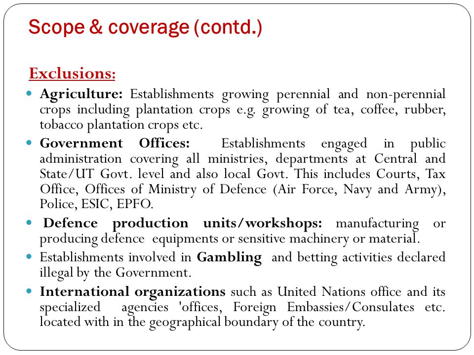 Scope & coverage (contd.) Exclusions : Agriculture: Establishments growing perennial and non-perennial crops including plantation crops e.g.