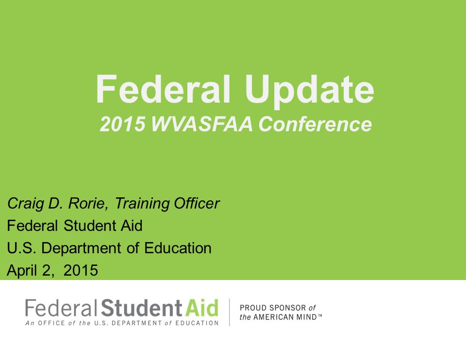 Craig D. Rorie, Training Officer Federal Student Aid U.S. Department of Education April 2, 2015 Federal Update 2015 WVASFAA Conference