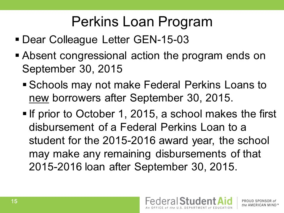  Dear Colleague Letter GEN-15-03  Absent congressional action the program ends on September 30, 2015  Schools may not make Federal Perkins Loans to