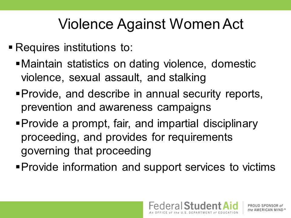 Violence Against Women Act  Requires institutions to:  Maintain statistics on dating violence, domestic violence, sexual assault, and stalking  Provide, and describe in annual security reports, prevention and awareness campaigns  Provide a prompt, fair, and impartial disciplinary proceeding, and provides for requirements governing that proceeding  Provide information and support services to victims