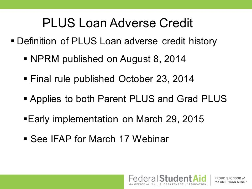PLUS Loan Adverse Credit  Definition of PLUS Loan adverse credit history  NPRM published on August 8, 2014  Final rule published October 23, 2014  Applies to both Parent PLUS and Grad PLUS  Early implementation on March 29, 2015  See IFAP for March 17 Webinar