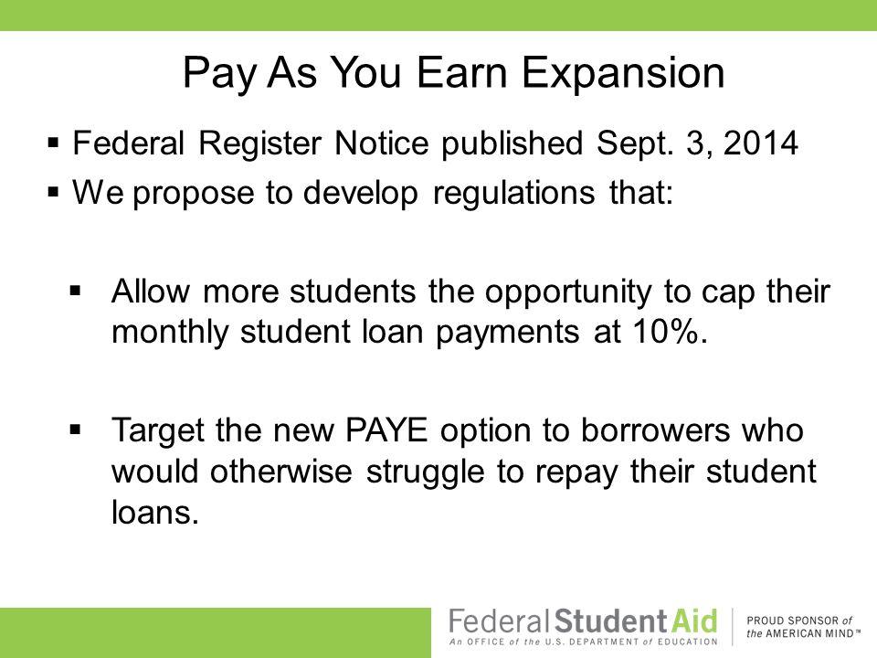 Pay As You Earn Expansion  Federal Register Notice published Sept. 3, 2014  We propose to develop regulations that:  Allow more students the opport