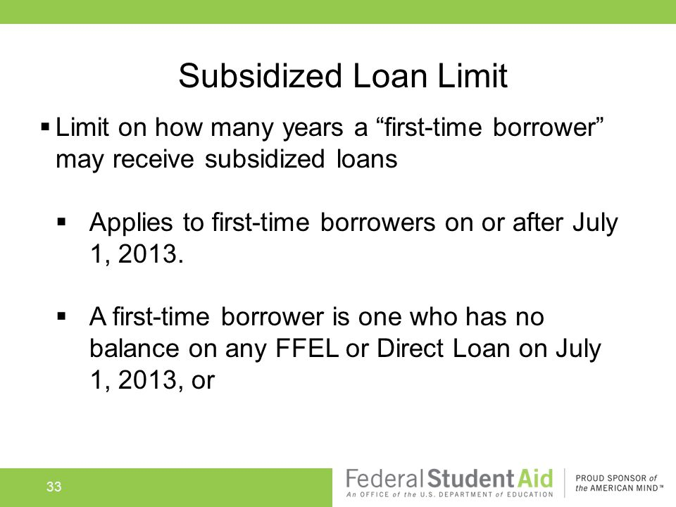 "Subsidized Loan Limit  Limit on how many years a ""first-time borrower"" may receive subsidized loans  Applies to first-time borrowers on or after Jul"