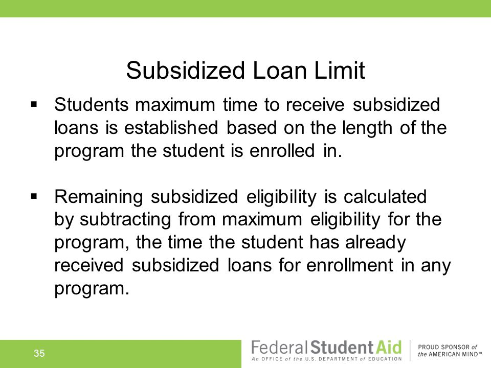 Subsidized Loan Limit  Students maximum time to receive subsidized loans is established based on the length of the program the student is enrolled in