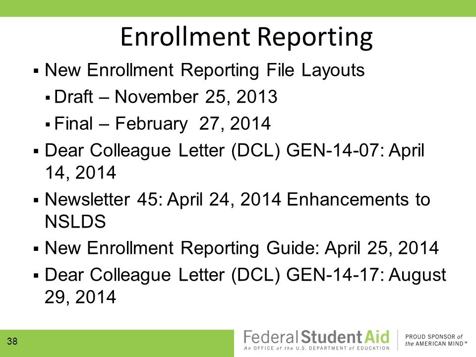  New Enrollment Reporting File Layouts  Draft – November 25, 2013  Final – February 27, 2014  Dear Colleague Letter (DCL) GEN-14-07: April 14, 2014  Newsletter 45: April 24, 2014 Enhancements to NSLDS  New Enrollment Reporting Guide: April 25, 2014  Dear Colleague Letter (DCL) GEN-14-17: August 29, 2014 38