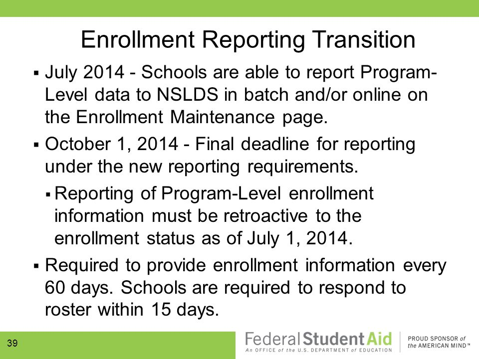 Enrollment Reporting Transition  July 2014 - Schools are able to report Program- Level data to NSLDS in batch and/or online on the Enrollment Mainten