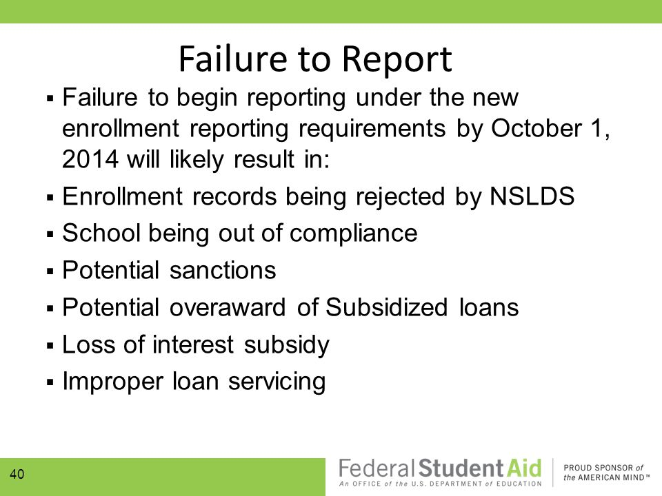 Failure to Report  Failure to begin reporting under the new enrollment reporting requirements by October 1, 2014 will likely result in:  Enrollment records being rejected by NSLDS  School being out of compliance  Potential sanctions  Potential overaward of Subsidized loans  Loss of interest subsidy  Improper loan servicing 40