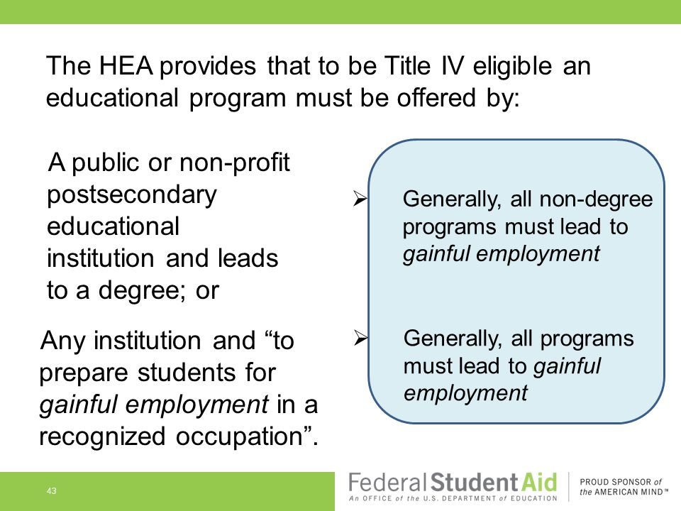 43 The HEA provides that to be Title IV eligible an educational program must be offered by: A public or non-profit postsecondary educational institution and leads to a degree; or Any institution and to prepare students for gainful employment in a recognized occupation .