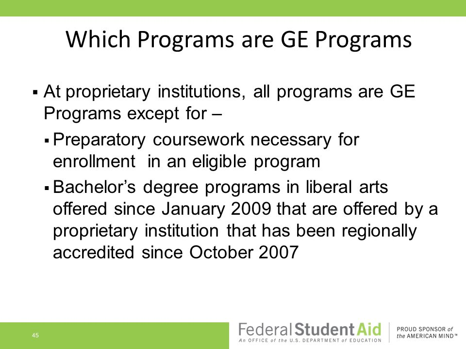 Which Programs are GE Programs  At proprietary institutions, all programs are GE Programs except for –  Preparatory coursework necessary for enrollment in an eligible program  Bachelor's degree programs in liberal arts offered since January 2009 that are offered by a proprietary institution that has been regionally accredited since October 2007 45