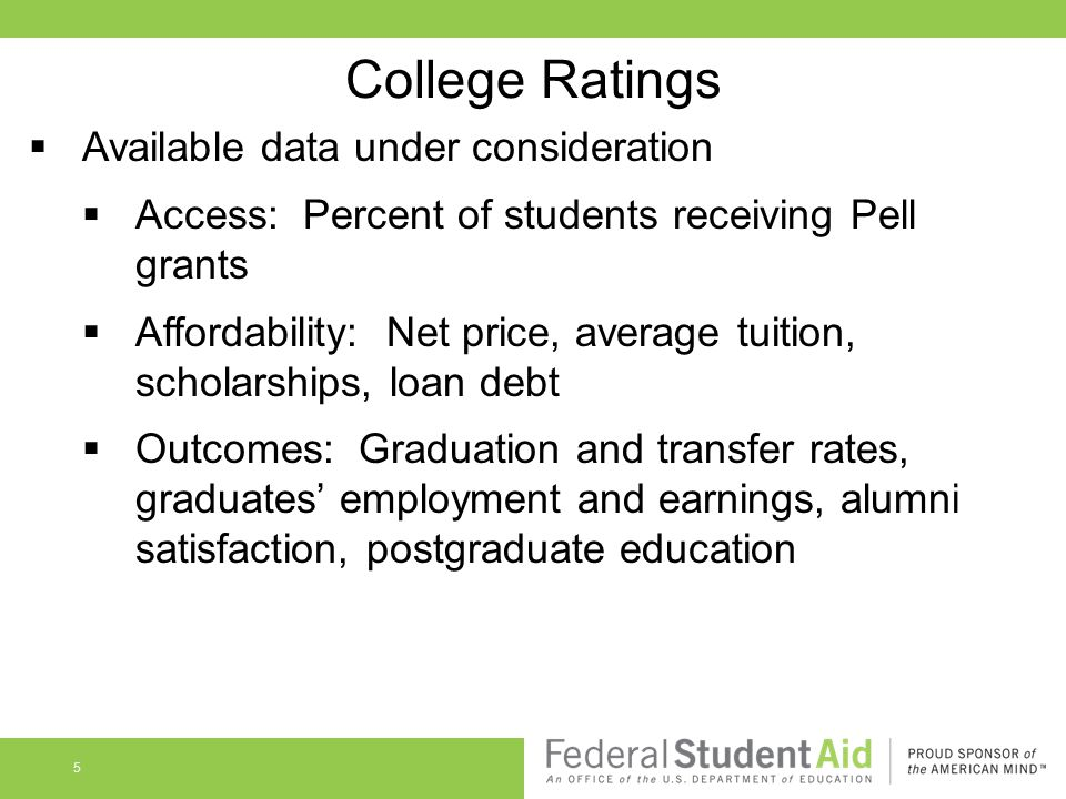 5 College Ratings  Available data under consideration  Access: Percent of students receiving Pell grants  Affordability: Net price, average tuition, scholarships, loan debt  Outcomes: Graduation and transfer rates, graduates' employment and earnings, alumni satisfaction, postgraduate education