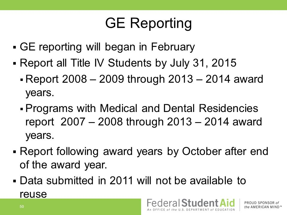GE Reporting  GE reporting will began in February  Report all Title IV Students by July 31, 2015  Report 2008 – 2009 through 2013 – 2014 award years.