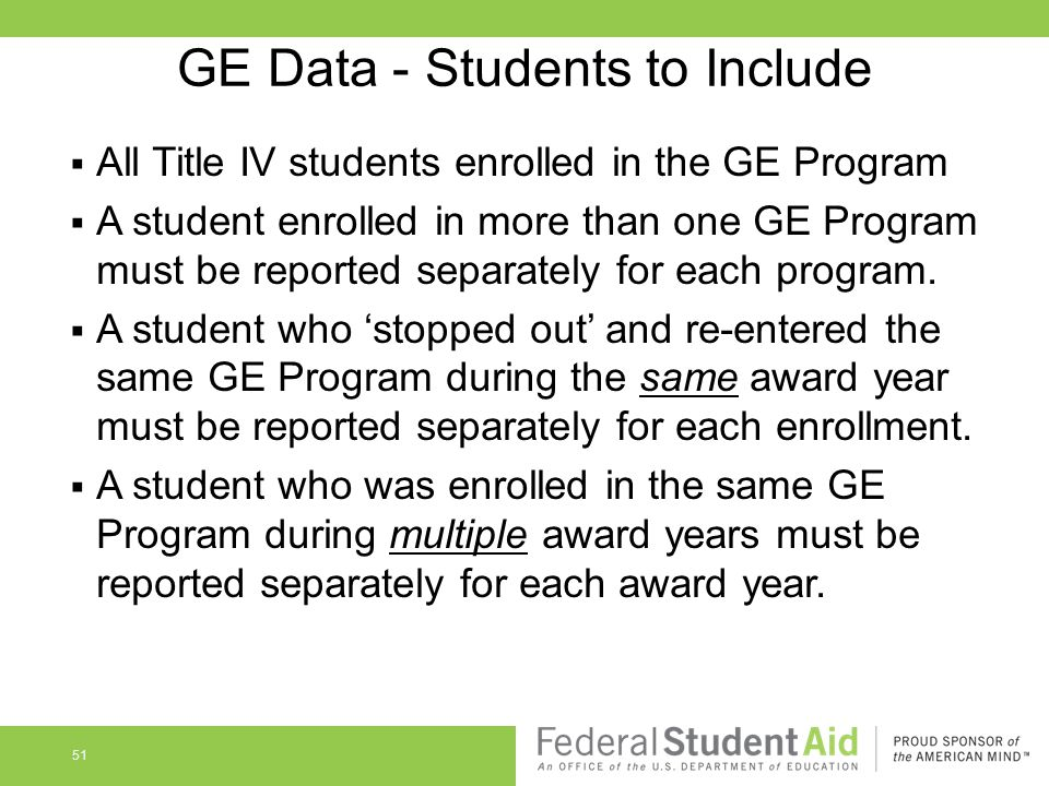 GE Data - Students to Include  All Title IV students enrolled in the GE Program  A student enrolled in more than one GE Program must be reported separately for each program.