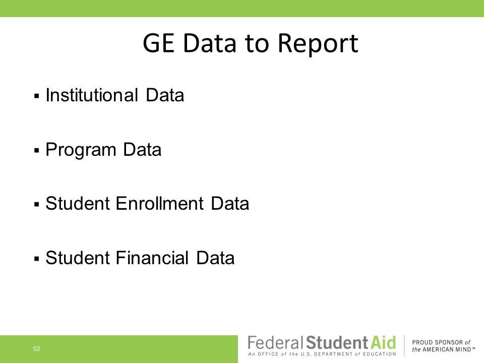 GE Data to Report  Institutional Data  Program Data  Student Enrollment Data  Student Financial Data 52
