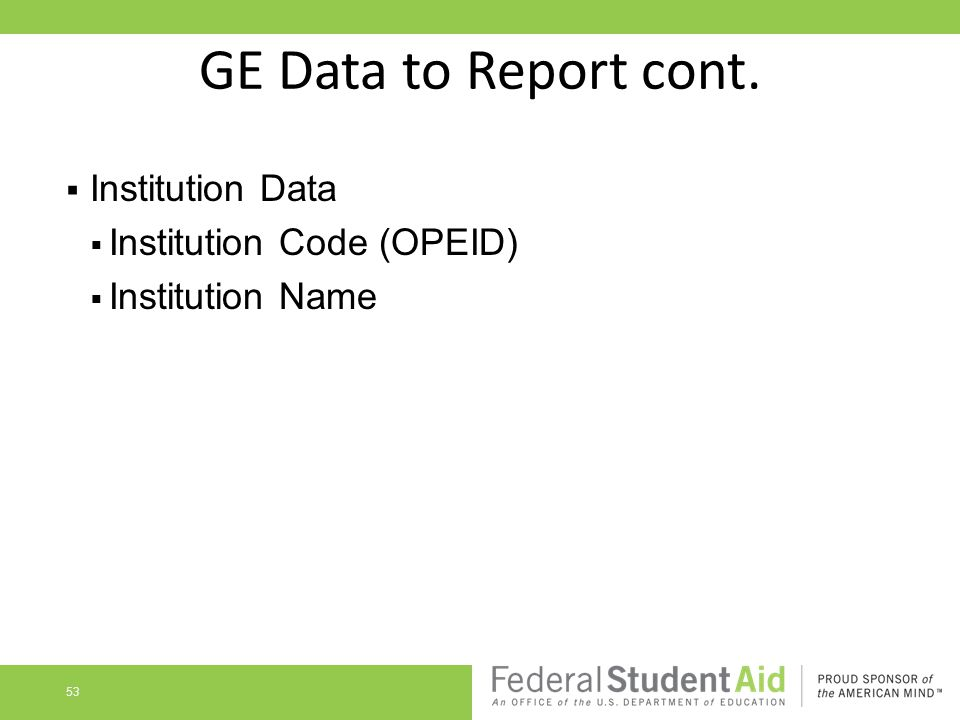 GE Data to Report cont.  Institution Data  Institution Code (OPEID)  Institution Name 53