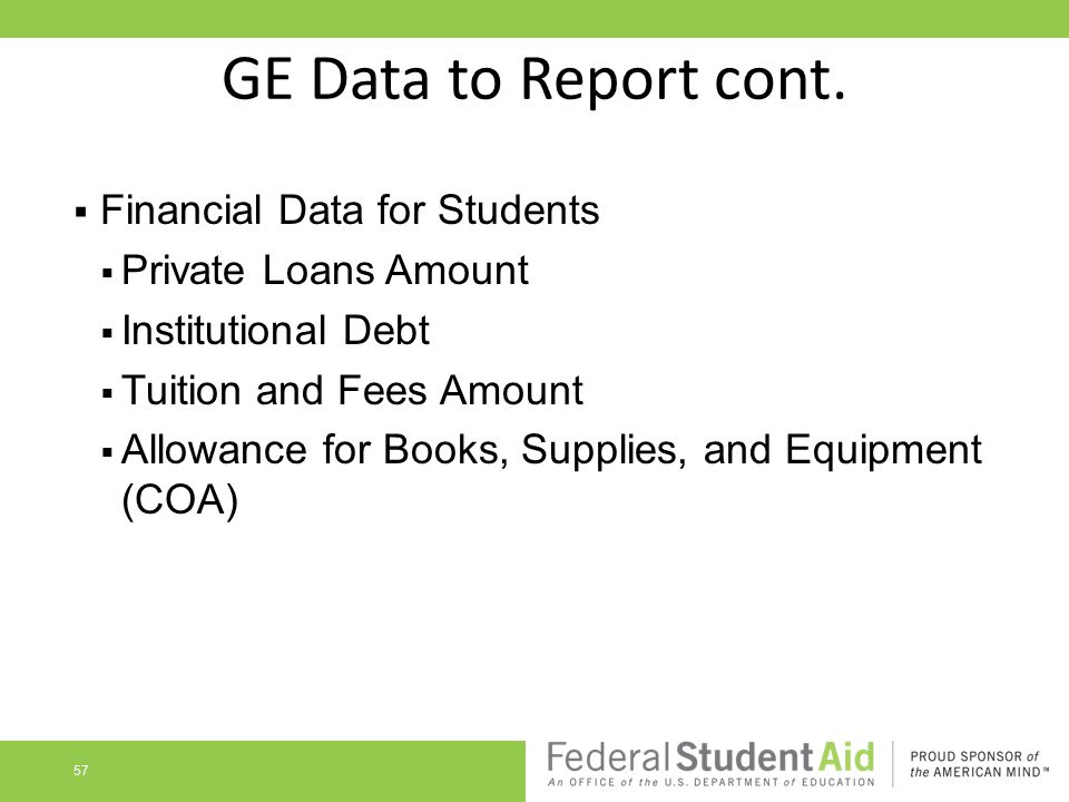 GE Data to Report cont.  Financial Data for Students  Private Loans Amount  Institutional Debt  Tuition and Fees Amount  Allowance for Books, Sup