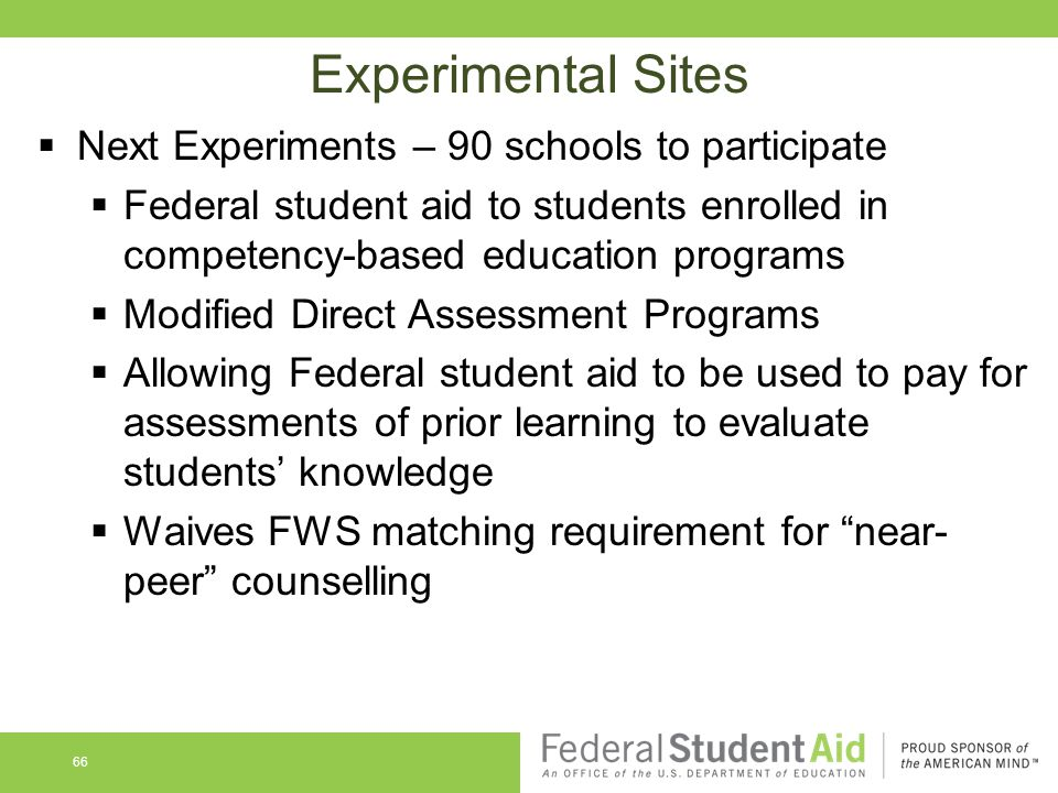 66 Experimental Sites  Next Experiments – 90 schools to participate  Federal student aid to students enrolled in competency-based education programs  Modified Direct Assessment Programs  Allowing Federal student aid to be used to pay for assessments of prior learning to evaluate students' knowledge  Waives FWS matching requirement for near- peer counselling