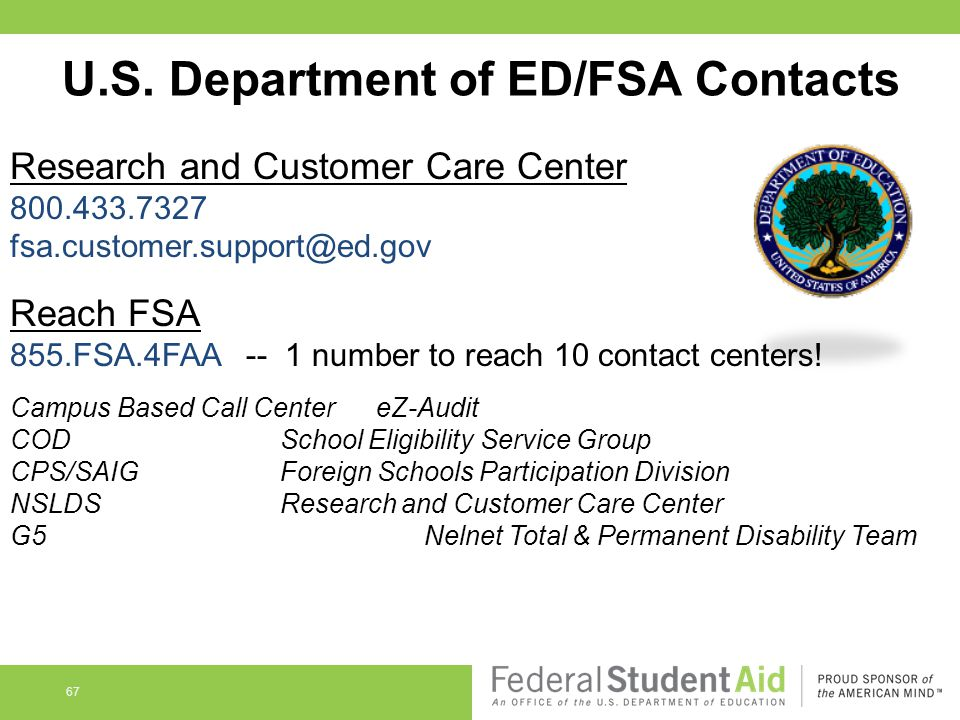 U.S. Department of ED/FSA Contacts Research and Customer Care Center 800.433.7327 fsa.customer.support@ed.gov Reach FSA 855.FSA.4FAA -- 1 number to re