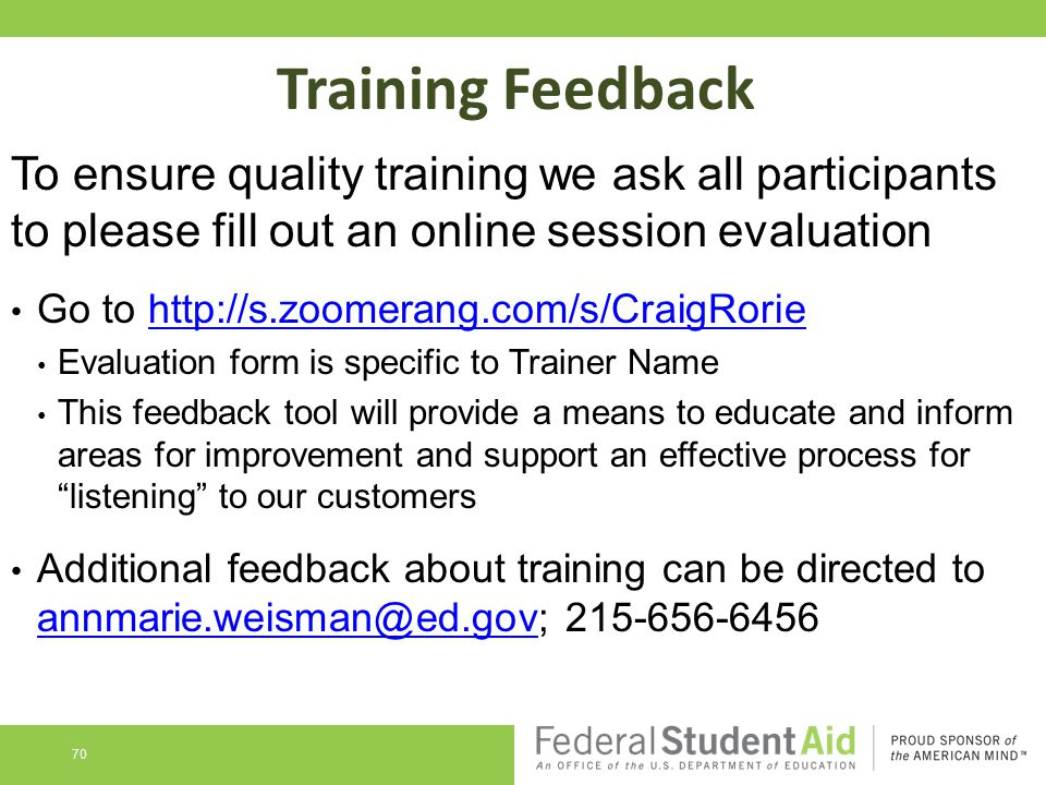 Training Feedback To ensure quality training we ask all participants to please fill out an online session evaluation Go to http://s.zoomerang.com/s/CraigRoriehttp://s.zoomerang.com/s/CraigRorie Evaluation form is specific to Trainer Name This feedback tool will provide a means to educate and inform areas for improvement and support an effective process for listening to our customers Additional feedback about training can be directed to annmarie.weisman@ed.gov; 215-656-6456 annmarie.weisman@ed.gov 70