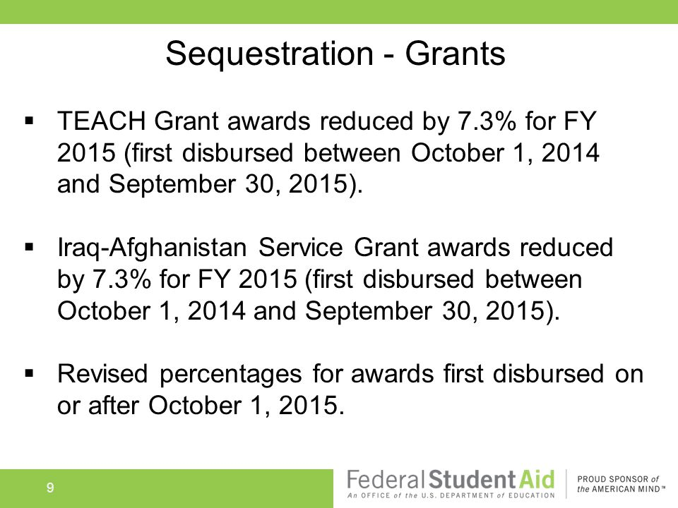 9 Sequestration - Grants  TEACH Grant awards reduced by 7.3% for FY 2015 (first disbursed between October 1, 2014 and September 30, 2015).
