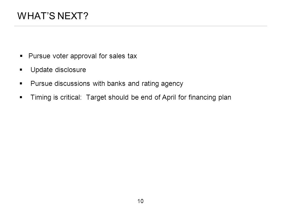 WHAT'S NEXT?  Pursue voter approval for sales tax  Update disclosure  Pursue discussions with banks and rating agency  Timing is critical: Target