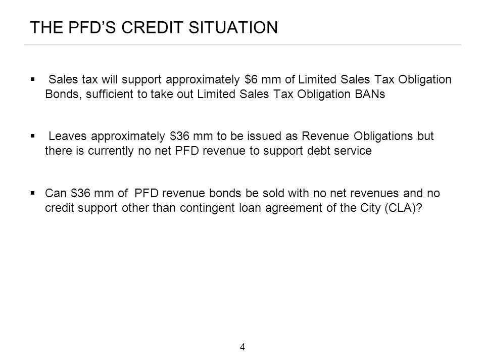 THE PFD'S CREDIT SITUATION  Sales tax will support approximately $6 mm of Limited Sales Tax Obligation Bonds, sufficient to take out Limited Sales Tax Obligation BANs  Leaves approximately $36 mm to be issued as Revenue Obligations but there is currently no net PFD revenue to support debt service  Can $36 mm of PFD revenue bonds be sold with no net revenues and no credit support other than contingent loan agreement of the City (CLA).