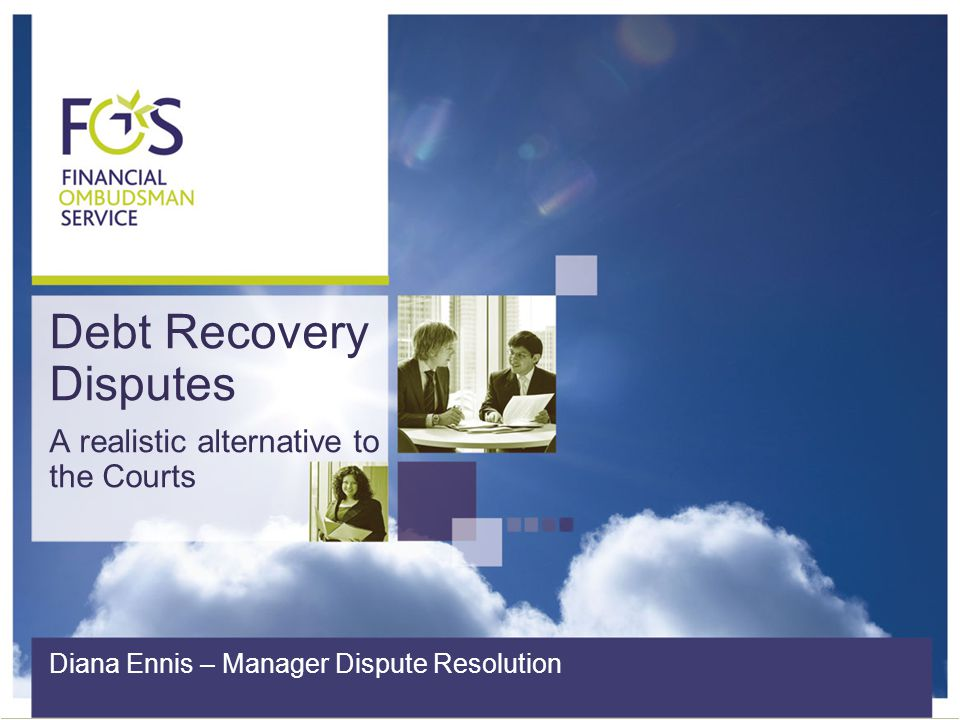 Debt Recovery Disputes A realistic alternative to the Courts Diana Ennis – Manager Dispute Resolution