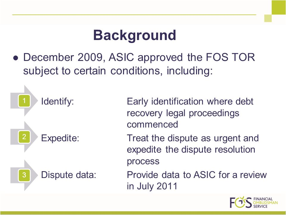 Background December 2009, ASIC approved the FOS TOR subject to certain conditions, including: Identify: Early identification where debt recovery legal proceedings commenced Expedite: Treat the dispute as urgent and expedite the dispute resolution process Dispute data: Provide data to ASIC for a review in July 2011 123