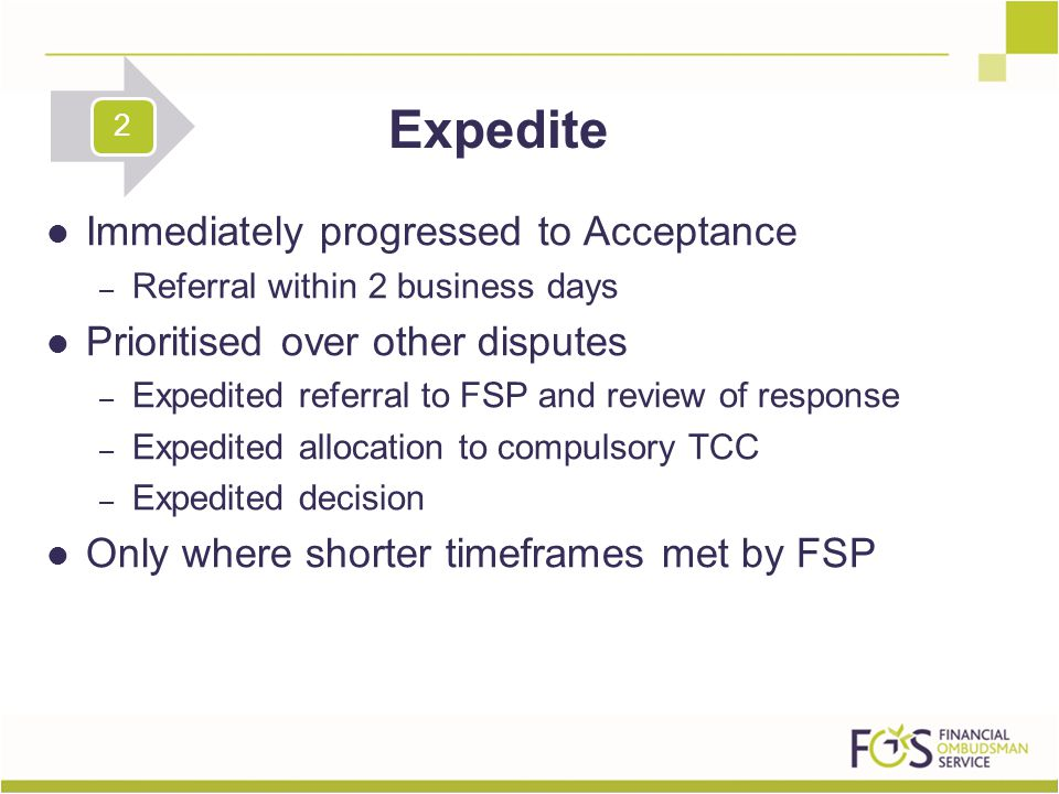 Immediately progressed to Acceptance – Referral within 2 business days Prioritised over other disputes – Expedited referral to FSP and review of response – Expedited allocation to compulsory TCC – Expedited decision Only where shorter timeframes met by FSP Expedite 2