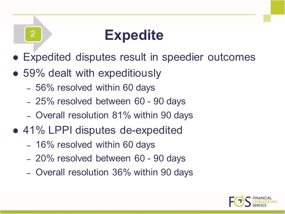 Expedited disputes result in speedier outcomes 59% dealt with expeditiously – 56% resolved within 60 days – 25% resolved between 60 - 90 days – Overall resolution 81% within 90 days 41% LPPI disputes de-expedited – 16% resolved within 60 days – 20% resolved between 60 - 90 days – Overall resolution 36% within 90 days Expedite 2