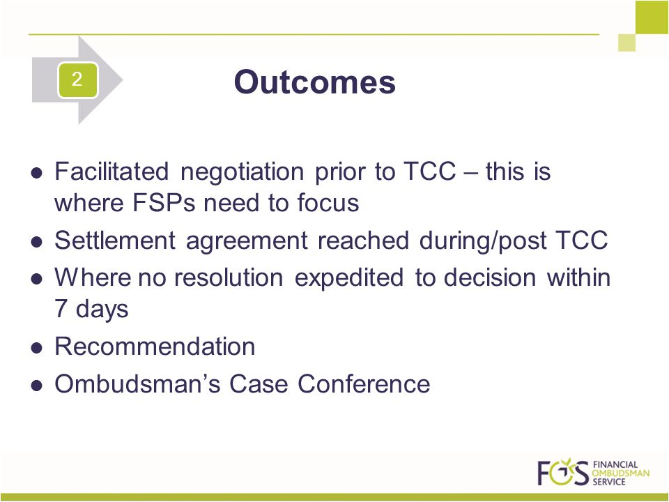 Facilitated negotiation prior to TCC – this is where FSPs need to focus Settlement agreement reached during/post TCC Where no resolution expedited to decision within 7 days Recommendation Ombudsman's Case Conference Outcomes 2