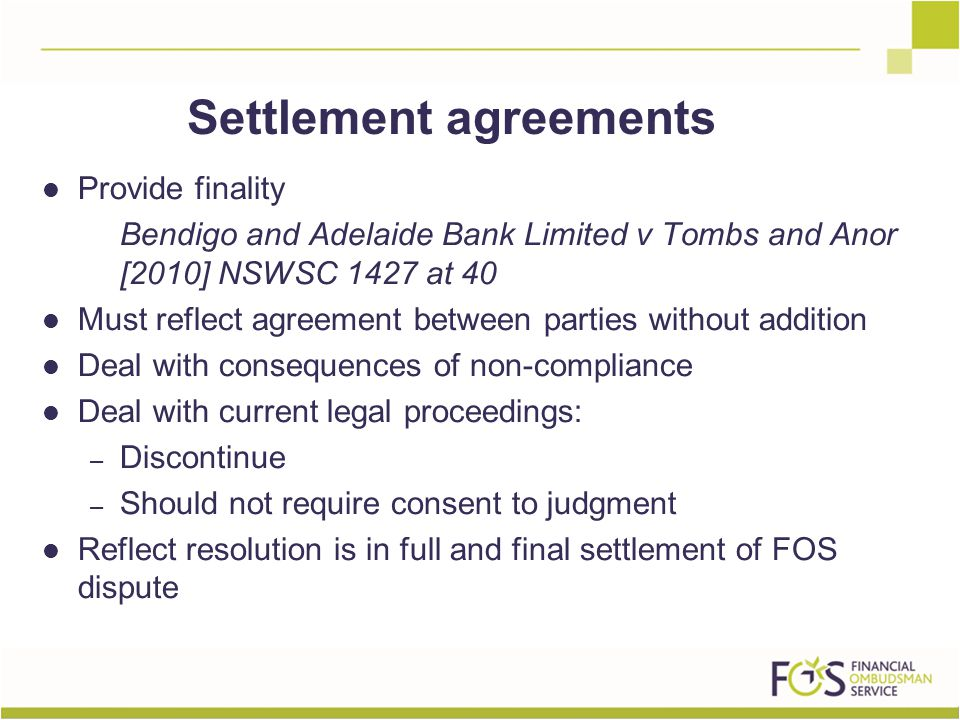 Provide finality Bendigo and Adelaide Bank Limited v Tombs and Anor [2010] NSWSC 1427 at 40 Must reflect agreement between parties without addition Deal with consequences of non-compliance Deal with current legal proceedings: – Discontinue – Should not require consent to judgment Reflect resolution is in full and final settlement of FOS dispute Settlement agreements