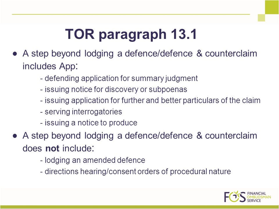 A step beyond lodging a defence/defence & counterclaim includes App : - defending application for summary judgment - issuing notice for discovery or subpoenas - issuing application for further and better particulars of the claim - serving interrogatories - issuing a notice to produce A step beyond lodging a defence/defence & counterclaim does not include : - lodging an amended defence - directions hearing/consent orders of procedural nature TOR paragraph 13.1
