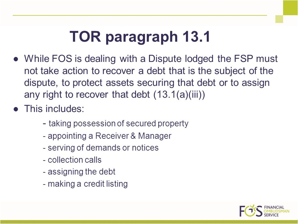 While FOS is dealing with a Dispute lodged the FSP must not take action to recover a debt that is the subject of the dispute, to protect assets securing that debt or to assign any right to recover that debt (13.1(a)(iii)) This includes: - taking possession of secured property - appointing a Receiver & Manager - serving of demands or notices - collection calls - assigning the debt - making a credit listing TOR paragraph 13.1