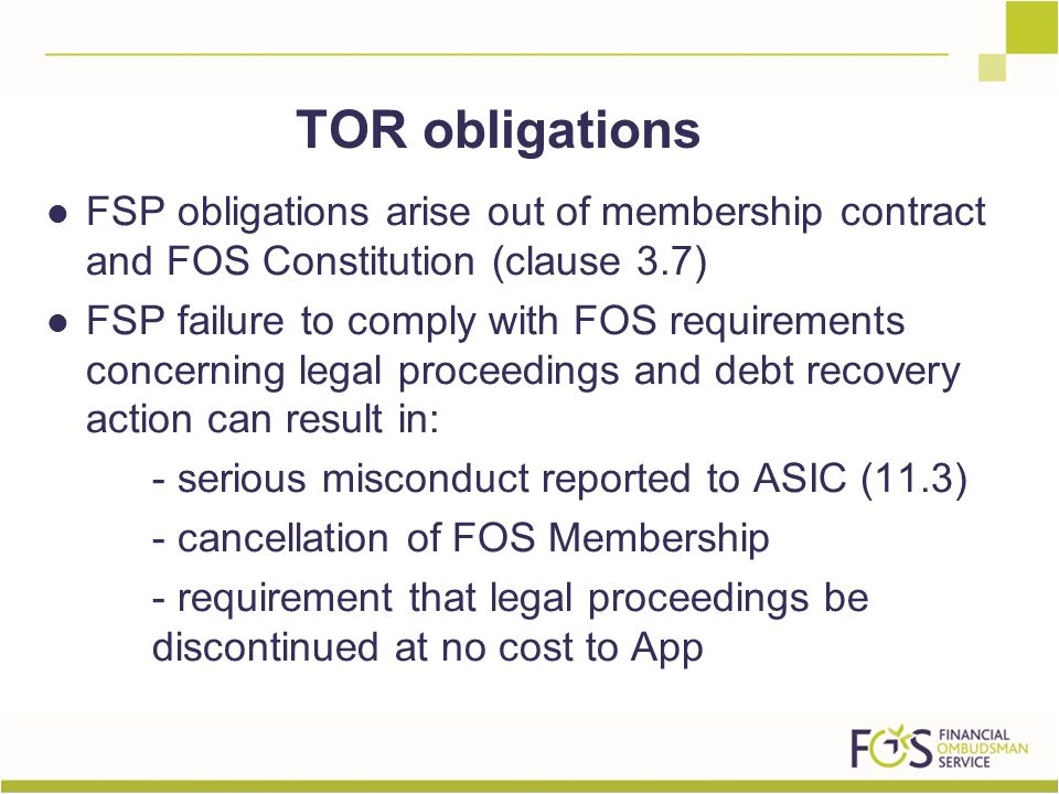 FSP obligations arise out of membership contract and FOS Constitution (clause 3.7) FSP failure to comply with FOS requirements concerning legal proceedings and debt recovery action can result in: - serious misconduct reported to ASIC (11.3) - cancellation of FOS Membership - requirement that legal proceedings be discontinued at no cost to App TOR obligations