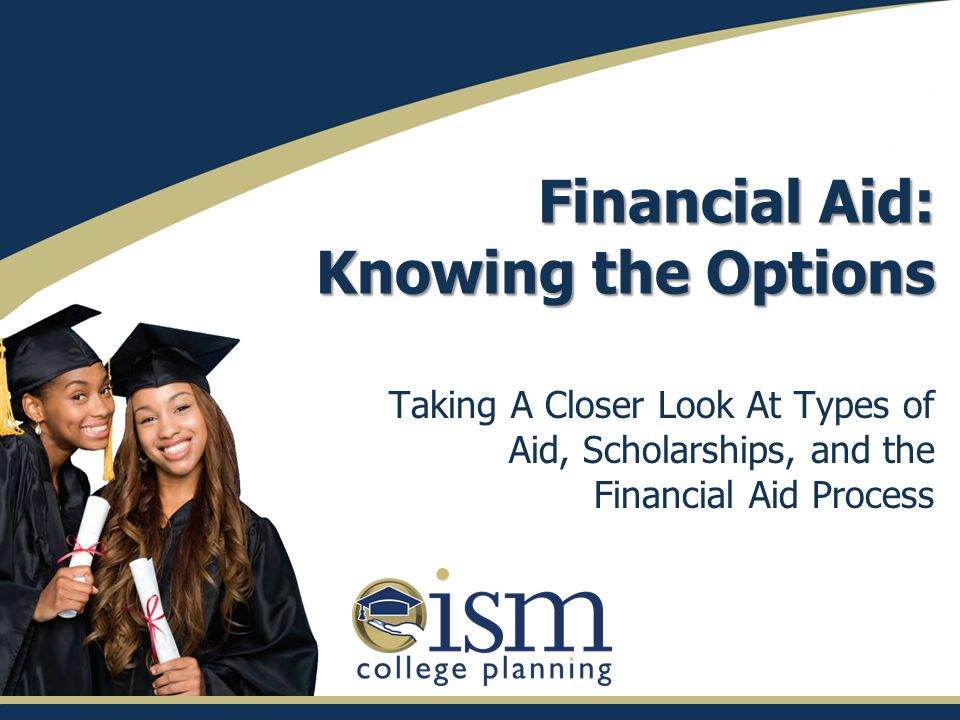 Financial Aid: Knowing the Options Taking A Closer Look At Types of Aid, Scholarships, and the Financial Aid Process