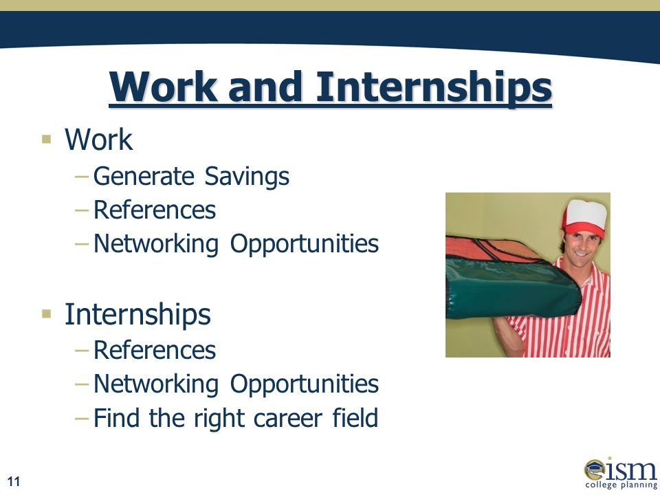 Work and Internships  Work −Generate Savings −References −Networking Opportunities  Internships −References −Networking Opportunities −Find the right career field 11