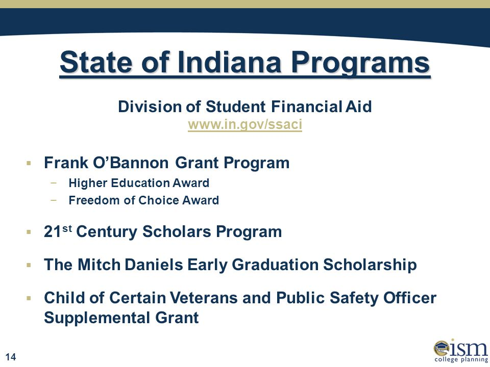 State of Indiana Programs Division of Student Financial Aid www.in.gov/ssaci  Frank O'Bannon Grant Program −Higher Education Award −Freedom of Choice Award  21 st Century Scholars Program  The Mitch Daniels Early Graduation Scholarship  Child of Certain Veterans and Public Safety Officer Supplemental Grant 14