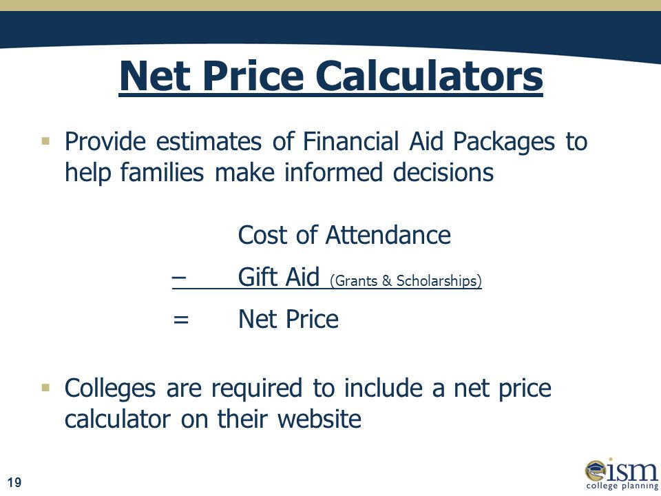 Net Price Calculators  Provide estimates of Financial Aid Packages to help families make informed decisions Cost of Attendance – Gift Aid (Grants & Scholarships) = Net Price  Colleges are required to include a net price calculator on their website 19